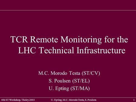 TCR Remote Monitoring for the LHC Technical Infrastructure 6th ST Workshop, Thoiry 2003U. Epting, M.C. Morodo Testa, S. Poulsen1 TCR Remote Monitoring.