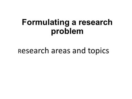 Formulating a research problem R esearch areas and topics.