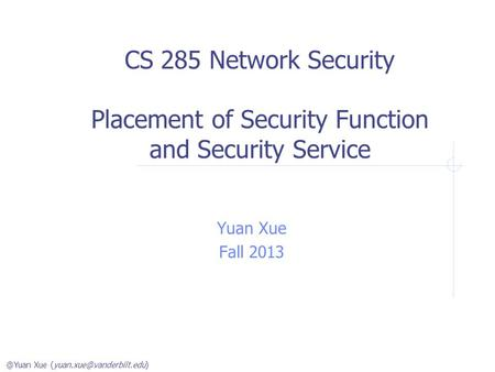 @Yuan Xue CS 285 Network Security Placement of Security Function and Security Service Yuan Xue Fall 2013.