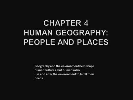 Geography and the environment help shape human cultures, but humans also use and alter the environment to fulfill their needs.