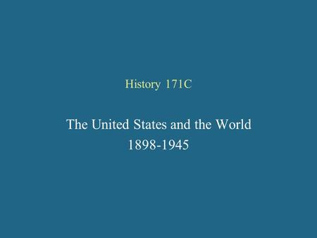 History 171C The United States and the World 1898-1945.