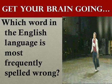 GET YOUR BRAIN GOING… Which word in the English language is most frequently spelled wrong?