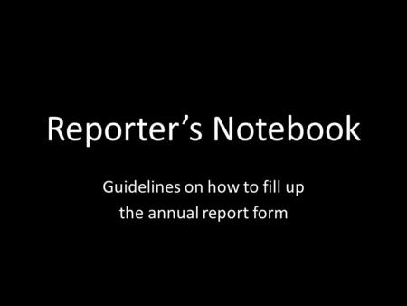 Reporter's Notebook Guidelines on how to fill up the annual report form.
