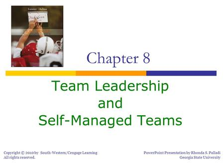Team Leadership and Self-Managed Teams Chapter 8 Copyright © 2010 by South-Western/Cengage Learning All rights reserved. PowerPoint Presentation by Rhonda.