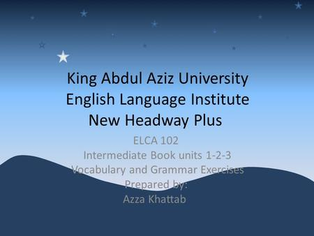 King Abdul Aziz University English Language Institute New Headway Plus ELCA 102 Intermediate Book units 1-2-3 Vocabulary and Grammar Exercises Prepared.