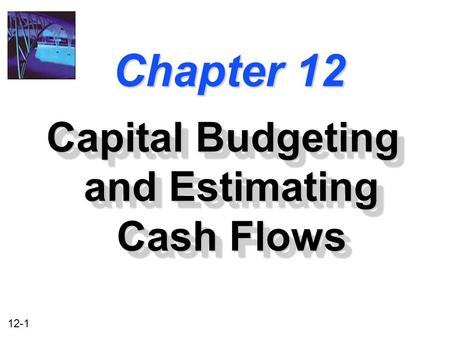 12-1 Chapter 12 Capital Budgeting and Estimating Cash Flows.