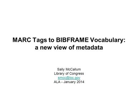 MARC Tags to BIBFRAME Vocabulary: a new view of metadata Sally McCallum Library of Congress ALA - January 2014.