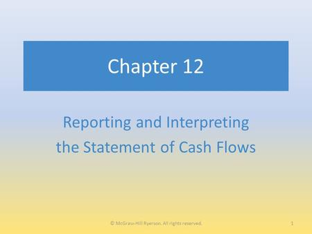 Chapter 12 Reporting and Interpreting the Statement of Cash Flows 1© McGraw-Hill Ryerson. All rights reserved.