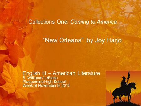 "English III – American Literature S. Williams/LeBlanc Plaquemine High School Week of November 9, 2015 Collections One: Coming to America ""New Orleans"""