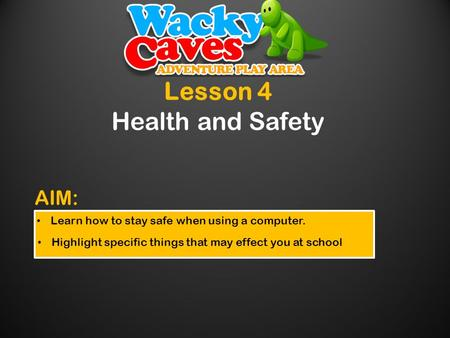 Lesson 4 Health and Safety Learn how to stay safe when using a computer. Highlight specific things that may effect you at school AIM:
