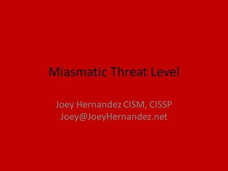 Miasmatic Threat Level Joey Hernandez CISM, CISSP