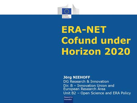 ERA-NET Cofund under Horizon 2020 Jörg NIEHOFF DG Research & Innovation Dir. B – Innovation Union and European Research Area Unit B2 – Open Science and.