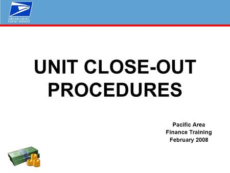 UNIT CLOSE-OUT PROCEDURES Pacific Area Finance Training February 2008.