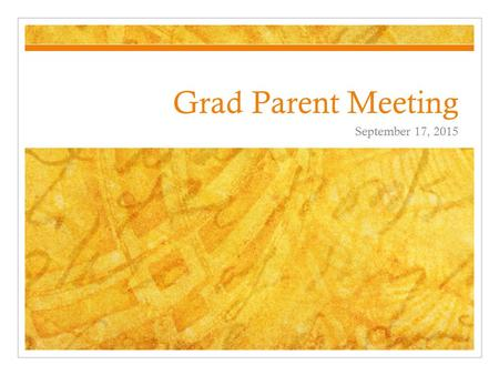 Grad Parent Meeting September 17, 2015. Shape of the meeting Introductions How to stay informed Grad Photos Brief discussion of upcoming grad events Scholarships.