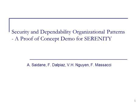 1 Security and Dependability Organizational Patterns - A Proof of Concept Demo for SERENITY A. Saidane, F. Dalpiaz, V.H. Nguyen, F. Massacci.
