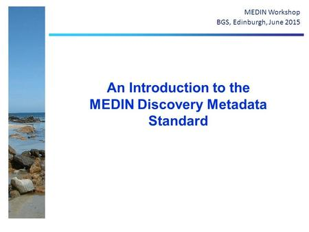 An Introduction to the MEDIN Discovery Metadata Standard MEDIN Workshop BGS, Edinburgh, June 2015.