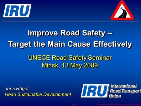 © International Road Transport Union (IRU) 2009 Page 1 Improve Road Safety – Target the Main Cause Effectively UNECE Road Safety Seminar Minsk, 13 May.