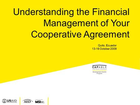 Understanding the Financial Management of Your Cooperative Agreement Quito, Ecuador 13-16 October 2009.