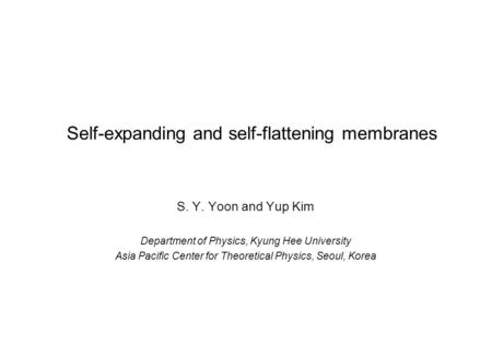 Self-expanding and self-flattening membranes S. Y. Yoon and Yup Kim Department of Physics, Kyung Hee University Asia Pacific Center for Theoretical Physics,