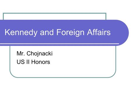 Kennedy and Foreign Affairs Mr. Chojnacki US II Honors.
