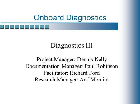 Onboard Diagnostics Diagnostics III Project Manager: Dennis Kelly Documentation Manager: Paul Robinson Facilitator: Richard Ford Research Manager: Arif.