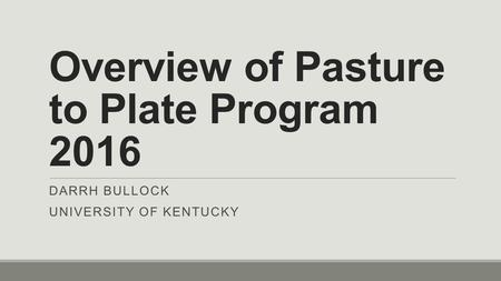 Overview of Pasture to Plate Program 2016 DARRH BULLOCK UNIVERSITY OF KENTUCKY.