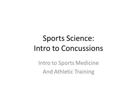 Sports Science: Intro to Concussions Intro to Sports Medicine And Athletic Training.
