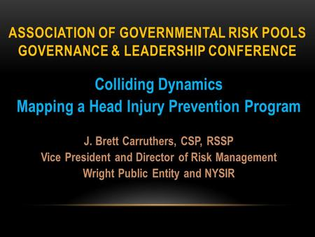 ASSOCIATION OF GOVERNMENTAL RISK POOLS GOVERNANCE & LEADERSHIP CONFERENCE Colliding Dynamics Mapping a Head Injury Prevention Program J. Brett Carruthers,