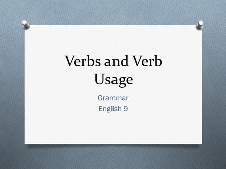 Verbs and Verb Usage Grammar English 9. What is a Verb? O A verb is a word that expresses time while showing an action and/or a condition of being. O.