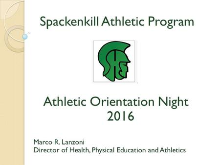 Spackenkill Athletic Program Athletic Orientation Night 2016 Marco R. Lanzoni Director of Health, Physical Education and Athletics.