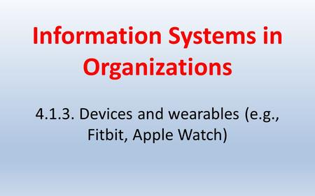 Information Systems in Organizations 4.1.3. Devices and wearables (e.g., Fitbit, Apple Watch)