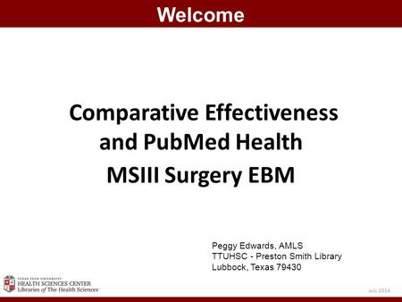 Comparative Effectiveness and PubMed Health MSIII Surgery EBM Welcome July 2014 Peggy Edwards, AMLS TTUHSC - Preston Smith Library Lubbock, Texas 79430.