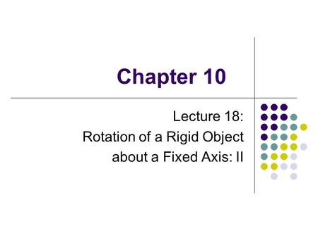 Chapter 10 Lecture 18: Rotation of a Rigid Object about a Fixed Axis: II.