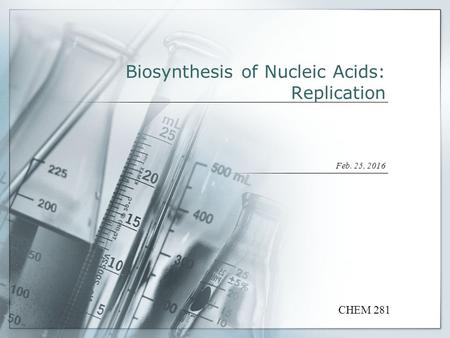 Biosynthesis of Nucleic Acids: Replication Feb. 25, 2016 CHEM 281.