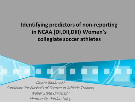 Cassie Glodowski Candidate for Master's of Science in Athletic Training Weber State University Mentor: Dr. Jordan Utley Identifying predictors of non-reporting.