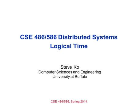 CSE 486/586, Spring 2014 CSE 486/586 Distributed Systems Logical Time Steve Ko Computer Sciences and Engineering University at Buffalo.