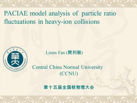 PACIAE model analysis of particle ratio fluctuations in heavy-ion collisions Limin Fan ( 樊利敏 ) Central China Normal University (CCNU) 1 第十五届全国核物理大会.