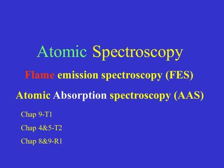 Atomic Spectroscopy Flame emission spectroscopy (FES) Atomic Absorption spectroscopy (AAS) Chap 9-T1 Chap 4&5-T2 Chap 8&9-R1.