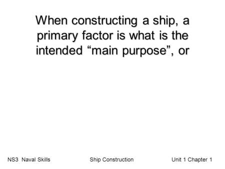 "When constructing a ship, a primary factor is what is the intended ""main purpose"", or NS3 Naval Skills Ship Construction Unit 1 Chapter 1."