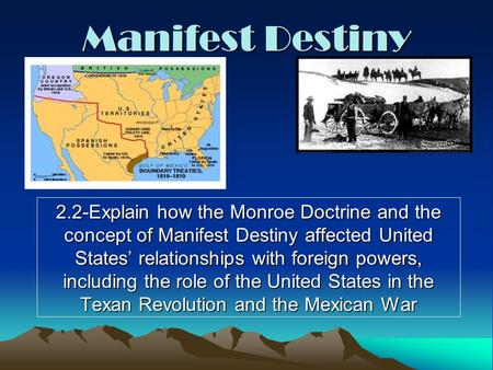Manifest Destiny 2.2-Explain how the Monroe Doctrine and the concept of Manifest Destiny affected United States' relationships with foreign powers, including.