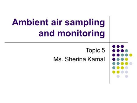 Ambient air sampling and monitoring Topic 5 Ms. Sherina Kamal.