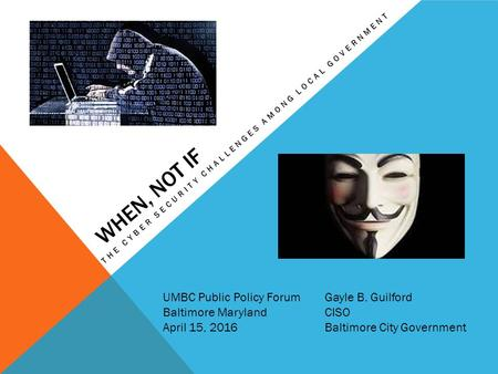 WHEN, NOT IF THE CYBER SECURITY CHALLENGES AMONG LOCAL GOVERNMENT UMBC Public Policy Forum Baltimore Maryland April 15, 2016 Gayle B. Guilford CISO Baltimore.
