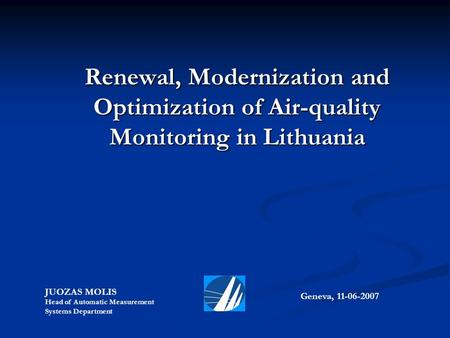 Renewal, Modernization and Optimization of Air-quality Monitoring in Lithuania Geneva, 11-06-2007 JUOZAS MOLIS Head of Automatic Measurement Systems Department.