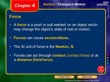 Copyright © by Holt, Rinehart and Winston. All rights reserved. ResourcesChapter menu Chapter 4 Force A force is a push or pull exerted on an object which.
