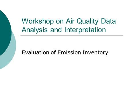 Workshop on Air Quality Data Analysis and Interpretation Evaluation of Emission Inventory.