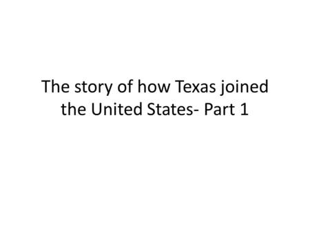The story of how Texas joined the United States- Part 1.