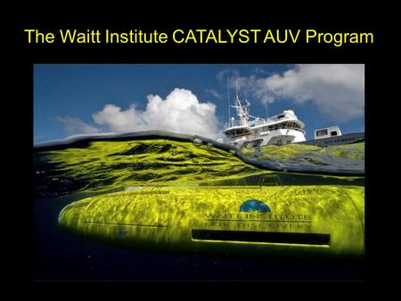 The Waitt Institute CATALYST AUV Program. … Making a Hydroid REMUS 6000 AUV System Accessible to the Ocean Science Community An easily integrated and.