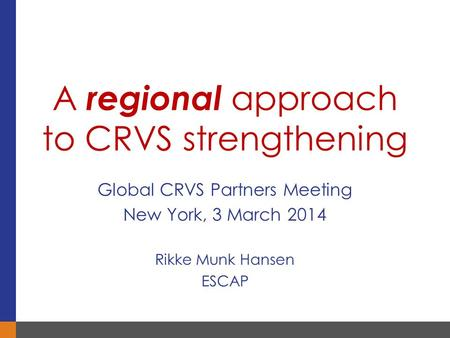 Global CRVS Partners Meeting New York, 3 March 2014 Rikke Munk Hansen ESCAP A regional approach to CRVS strengthening.