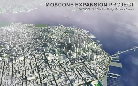 MOSCONE EXPANSION PROJECT OCTOBER 21, 2013 Civic Design Review – Phase I.
