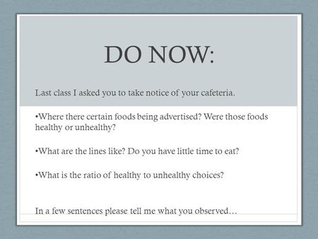 DO NOW: Last class I asked you to take notice of your cafeteria. Where there certain foods being advertised? Were those foods healthy or unhealthy? What.